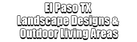 El Paso TX Landscape Designs & Outdoor Living Areas Logo-We offer Landscape Design, Outdoor Patios & Pergolas, Outdoor Living Spaces, Stonescapes, Residential & Commercial Landscaping, Irrigation Installation & Repairs, Drainage Systems, Landscape Lighting, Outdoor Living Spaces, Tree Service, Lawn Service, and more.